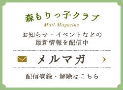 森もりっ子クラブメールマガジン お知らせ・イベントなどの最新情報を配信中